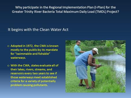 "O Adopted in 1972, the CWA is known mostly to the public by its mandate for ""swimmable and fishable"" waterways. o With the CWA, states evaluate all of."