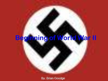"Beginning of World War II By: Brian Goodge. ""Nature is cruel, so we may be cruel, too… I have the right to remove millions of an inferior race that breeds."