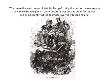 What were the main causes of WW I in Europe? Using the cartoon below, explain why the Balkans region in southern Europe was an area prime for the war beginning.