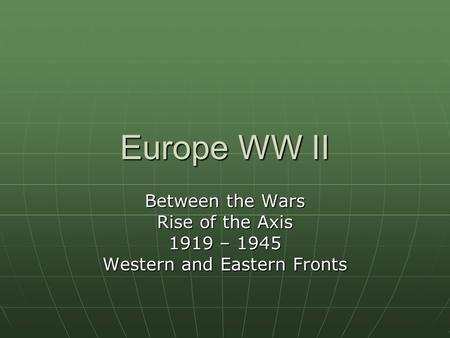 Europe WW II Between the Wars Rise of the Axis 1919 – 1945 Western and Eastern Fronts.