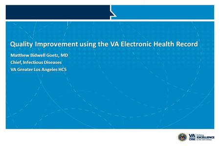 VETERANS HEALTH ADMINISTRATION Quality Improvement using the VA Electronic Health Record Matthew Bidwell Goetz, MD Chief, Infectious Diseases VA Greater.