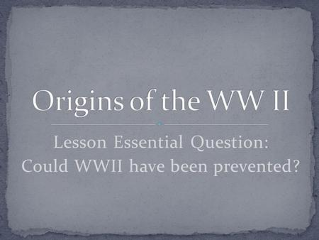 Lesson Essential Question: Could WWII have been prevented?