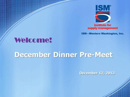 Welcome! December Dinner Pre-Meet December 12, 2013.