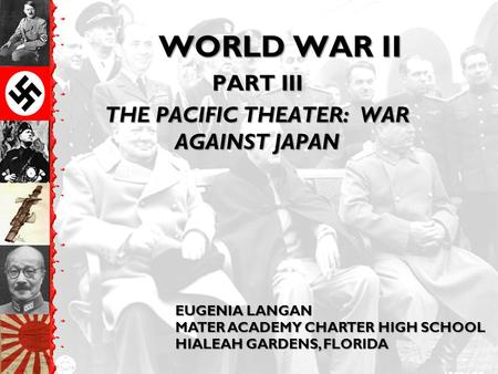 WORLD WAR II PART III THE PACIFIC THEATER: WAR AGAINST JAPAN EUGENIA LANGAN MATER ACADEMY CHARTER HIGH SCHOOL HIALEAH GARDENS, FLORIDA.