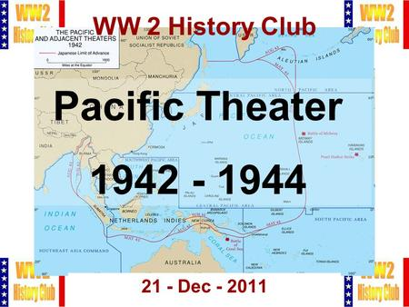 1 WW 2 History Club 21 - Dec - 2011 Pacific Theater 1942 - 1944.