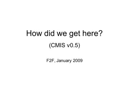 How did we get here? (CMIS v0.5) F2F, January 2009.
