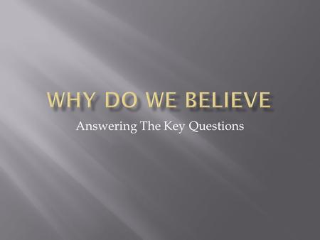 Answering The Key Questions.  Knowing that we believe is the first step.  Knowing why we believe is the next step.  Being able to explain our faith.