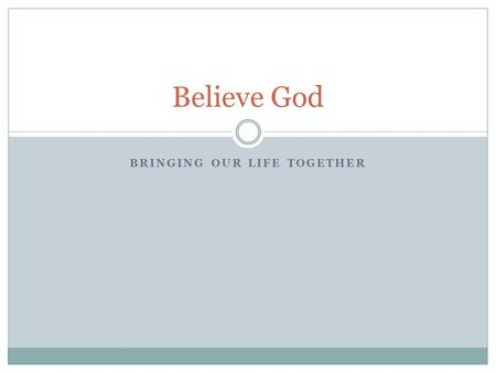 BRINGING OUR LIFE TOGETHER Believe God. Review Goal of this Series  Developing active exhilarating faith  experiencing God's intervention in our daily.