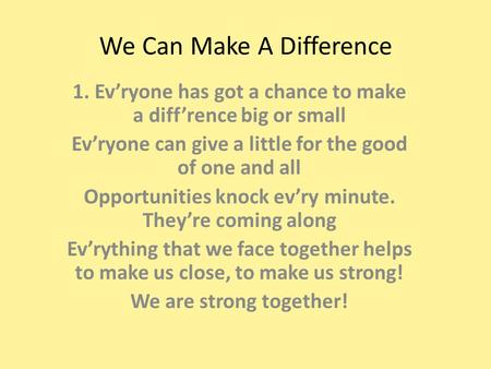 We Can Make A Difference 1. Ev'ryone has got a chance to make a diff'rence big or small Ev'ryone can give a little for the good of one and all Opportunities.