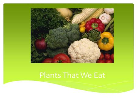 Plants That We Eat The Parts of a Plant We Eat  Fruits  Flowers  Seeds  Stem  Leaves  Roots.