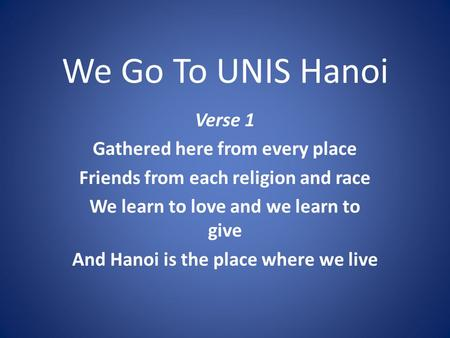 We Go To UNIS Hanoi Verse 1 Gathered here from every place Friends from each religion and race We learn to love and we learn to give And Hanoi is the place.