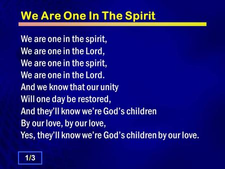 We Are One In The Spirit We are one in the spirit, We are one in the Lord, We are one in the spirit, We are one in the Lord. And we know that our unity.