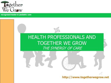Recognized leader in pediatric care HEALTH PROFESSIONALS AND TOGETHER WE GROW THE SYNERGY OF CARE
