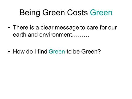 Being Green Costs Green There is a clear message to care for our earth and environment……… How do I find Green to be Green?