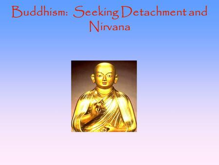 "Buddhism: Seeking Detachment and Nirvana. Background of Buddhism The ""middle way of wisdom and compassion"" Derived from Hinduism, but rejects certain."