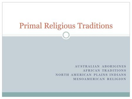 AUSTRALIAN ABORIGINES AFRICAN TRADITIONS NORTH AMERICAN PLAINS INDIANS MESOAMERICAN RELIGION Primal Religious Traditions.