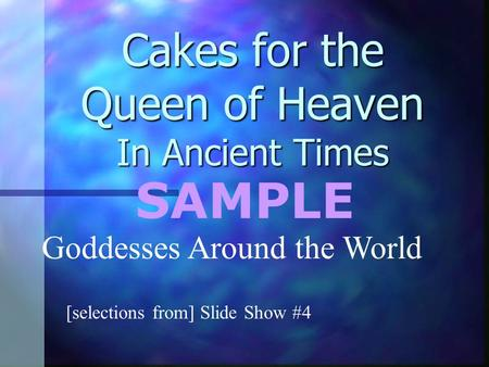 Cakes for the Queen of Heaven In Ancient Times [selections from] Slide Show #4 Goddesses Around the World SAMPLE.