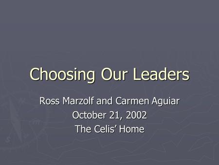 Choosing Our Leaders Ross Marzolf and Carmen Aguiar October 21, 2002 The Celis' Home.
