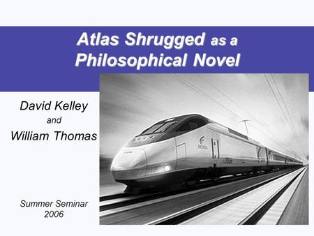 Atlas Shrugged as a Philosophical Novel David Kelley and William Thomas Summer Seminar 2006.