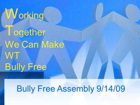 W orking T ogether We Can Make WT Bully Free Bully Free Assembly 9/14/09.