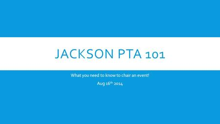 JACKSON PTA 101 What you need to know to chair an event! Aug 16 th 2014.