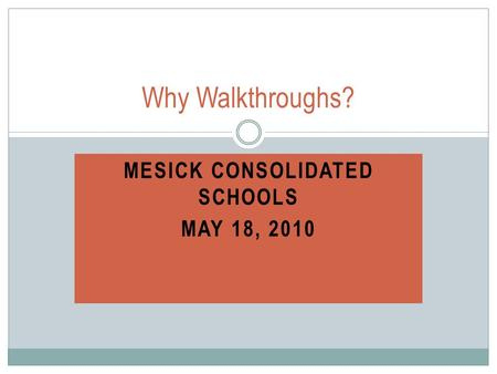 MESICK CONSOLIDATED SCHOOLS MAY 18, 2010 Why Walkthroughs?