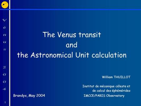 1 The Venus transit and the Astronomical Unit calculation William THUILLOT Institut de mécanique céleste et de calcul des éphémérides Brandys, May 2004.