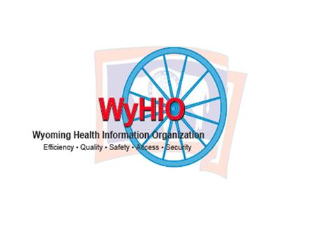 "Wyoming HIT/HIE Conference ""A Call To Action"" Wyoming Health Information Organization [WyHIO] Wyoming Healthcare Commission [WHCC]"