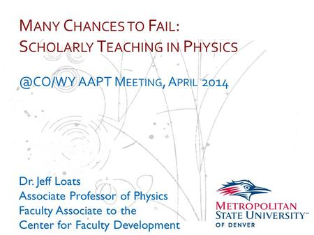 … M ANY C HANCES TO F AIL : S CHOLARLY T EACHING IN P AAPT M EETING, A PRIL 2014 Dr. Jeff Loats Associate Professor of Physics Faculty Associate.