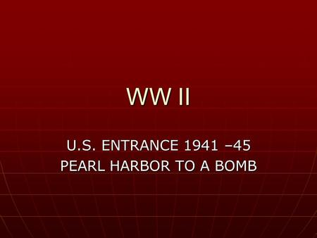 WW II U.S. ENTRANCE 1941 –45 PEARL HARBOR TO A BOMB.