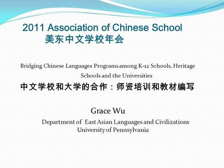 2011 Association of Chinese School 美东中文学校年会 Bridging Chinese Languages Programs among K-12 Schools, Heritage Schools and the Universities 中文学校和大学的合作:师资培训和教材编写.