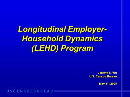 1 Longitudinal Employer- Household Dynamics (LEHD) Program Jeremy S. Wu U.S. Census Bureau May 11, 2005 Jeremy S. Wu U.S. Census Bureau May 11, 2005.