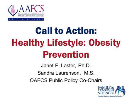 Call to Action: Healthy Lifestyle: Obesity Prevention Janet F. Laster, Ph.D. Sandra Laurenson, M.S. OAFCS Public Policy Co-Chairs.