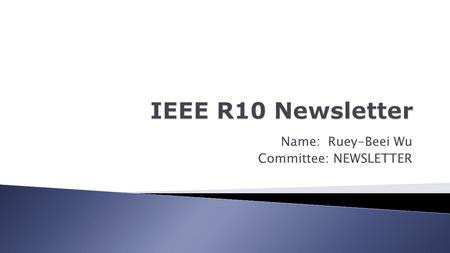 Name: Ruey-Beei Wu Committee: NEWSLETTER.  Facilitate exchange of information in R10  Publicity of R10 Sponsored Activities  Capture R10 history as.