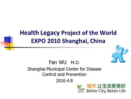 Health Legacy Project of the World EXPO 2010 Shanghai, China Fan WU M.D. Shanghai Municipal Center for Disease Control and Prevention 2010.4.8.