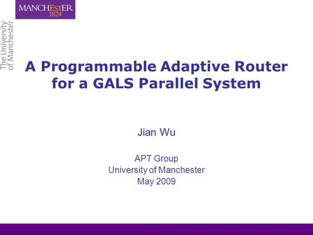 A Programmable Adaptive Router for a GALS Parallel System Jian Wu APT Group University of Manchester May 2009.