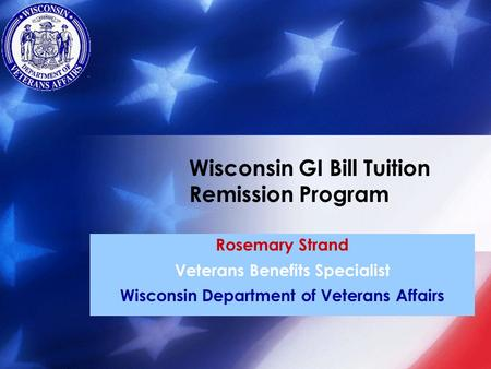 Rosemary Strand Veterans Benefits Specialist Wisconsin Department of Veterans Affairs Wisconsin GI Bill Tuition Remission Program.