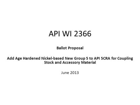 API WI 2366 Ballot Proposal Add Age Hardened Nickel-based New Group 5 to API 5CRA for Coupling Stock and Accessory Material June 2013.