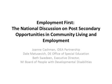 Employment First: The National Discussion on Post Secondary Opportunities in Community Living and Employment Joanne Cashman, IDEA Partnership Dale Matusevich,