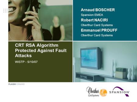 CRT RSA Algorithm Protected Against Fault Attacks WISTP - 5/10/07 Arnaud BOSCHER Spansion EMEA Robert NACIRI Oberthur Card Systems Emmanuel PROUFF Oberthur.