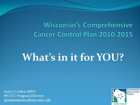 What's in it for YOU? Amy J. Conlon, MPH WI CCC Program Director