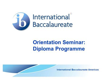 Orientation Seminar: Diploma Programme International Baccalaureate Americas.
