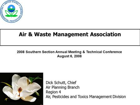 Air & Waste Management Association Dick Schutt, Chief Air Planning Branch Region 4 Air, Pesticides and Toxics Management Division 2008 Southern Section.