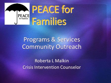 PEACE for Families Programs & Services Community Outreach Roberta L Malkin Crisis Intervention Counselor.