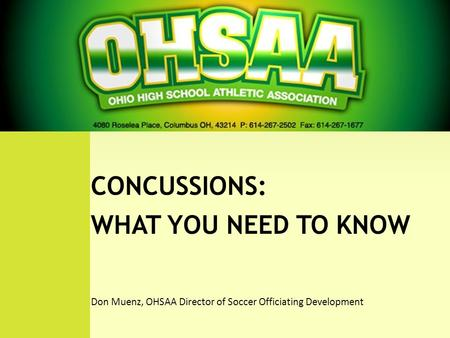 WHAT YOU NEED TO KNOW CONCUSSIONS: WHAT YOU NEED TO KNOW Don Muenz, OHSAA Director of Soccer Officiating Development.