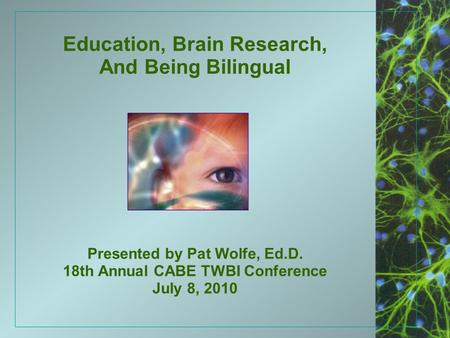 Education, Brain Research, And Being Bilingual Presented by Pat Wolfe, Ed.D. 18th Annual CABE TWBI Conference July 8, 2010.