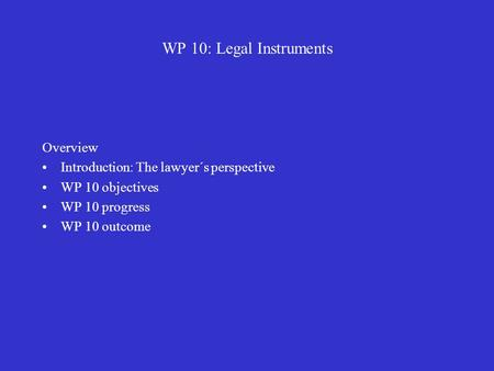 WP 10: Legal Instruments Overview Introduction: The lawyer´s perspective WP 10 objectives WP 10 progress WP 10 outcome.