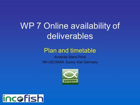 WP 7 Online availability of deliverables Plan and timetable Amanda Stern-Pirlot IfM-GEOMAR, Sunny Kiel Germany.
