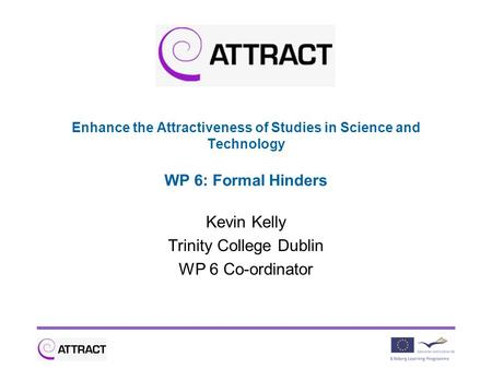Enhance the Attractiveness of Studies in Science and Technology WP 6: Formal Hinders Kevin Kelly Trinity College Dublin WP 6 Co-ordinator.
