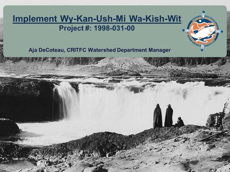 11 Implement Wy-Kan-Ush-Mi Wa-Kish-Wit Project #: 1998-031-00 Aja DeCoteau, CRITFC Watershed Department Manager.